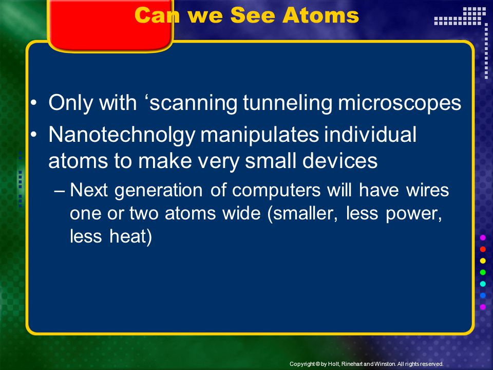 Copyright © by Holt, Rinehart and Winston. All rights reserved. Can we See Atoms Only with 'scanning tunneling microscopes Nanotechnolgy manipulates i
