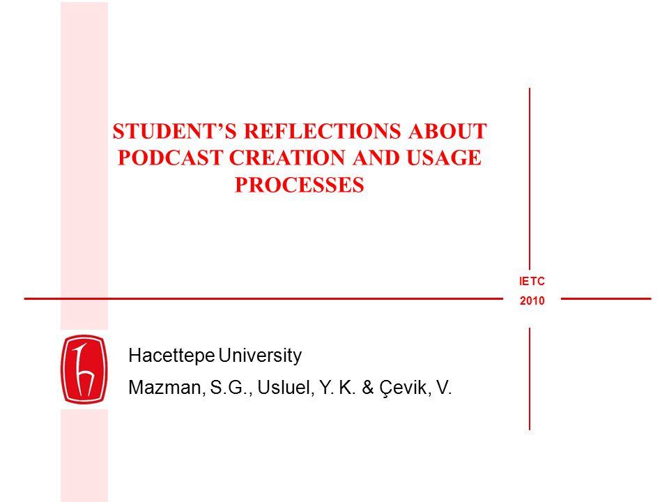 Hacettepe University Mazman, S.G., Usluel, Y. K. & Çevik, V. STUDENT'S REFLECTIONS ABOUT PODCAST CREATION AND USAGE PROCESSES IETC 2010