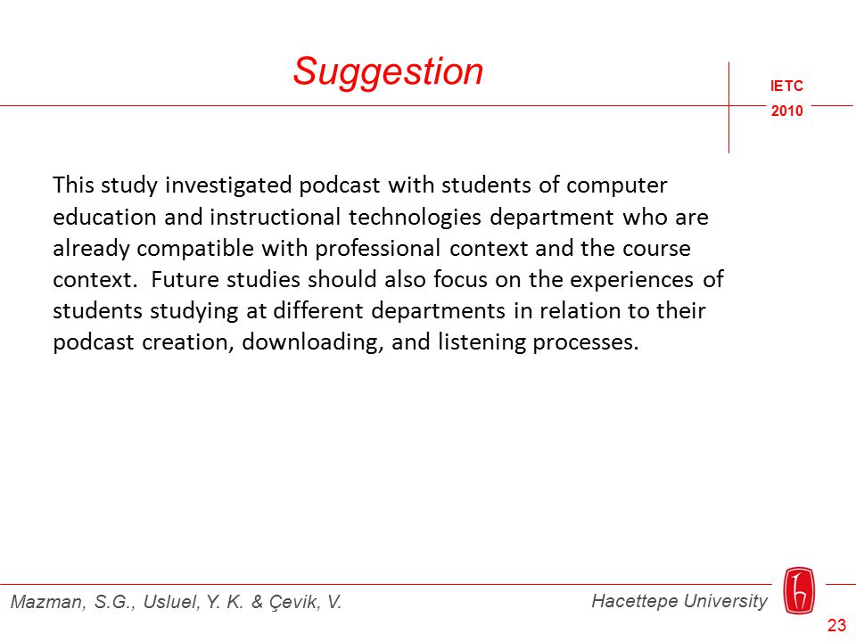 IETC 2010 Hacettepe University Mazman, S.G., Usluel, Y. K. & Çevik, V. Suggestion This study investigated podcast with students of computer education