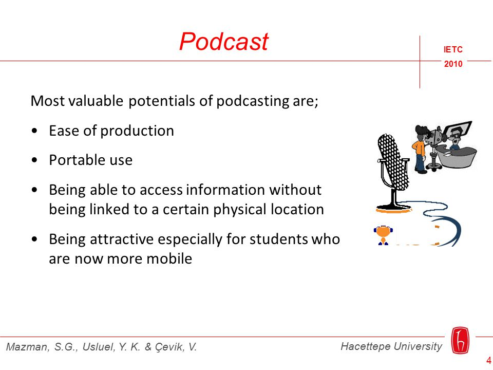 Podcast Most valuable potentials of podcasting are; Ease of production Portable use Being able to access information without being linked to a certain physical location Being attractive especially for students who are now more mobile IETC 2010 Hacettepe University Mazman, S.G., Usluel, Y.