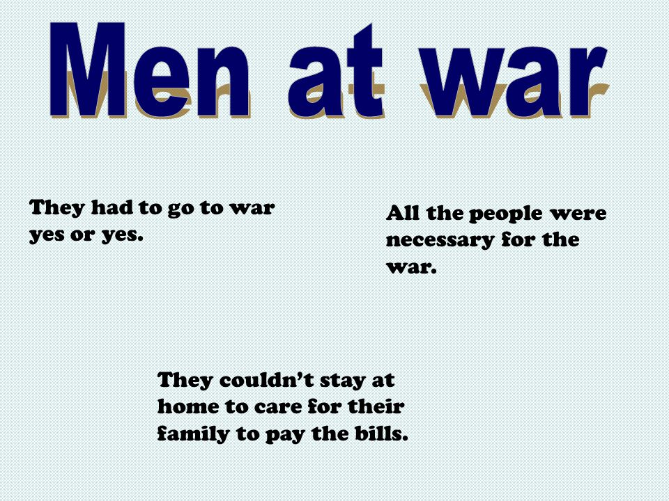 They had to go to war yes or yes. All the people were necessary for the war.