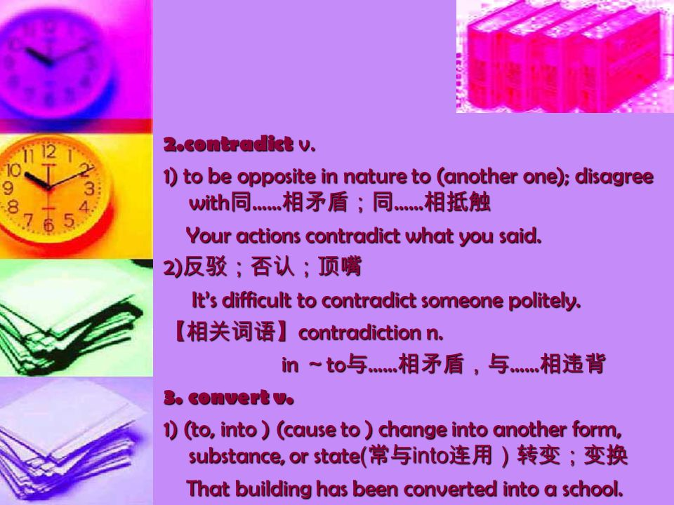 2.contradict v. 1) to be opposite in nature to (another one); disagree with 同 …… 相矛盾;同 …… 相抵触 Your actions contradict what you said. Your actions cont