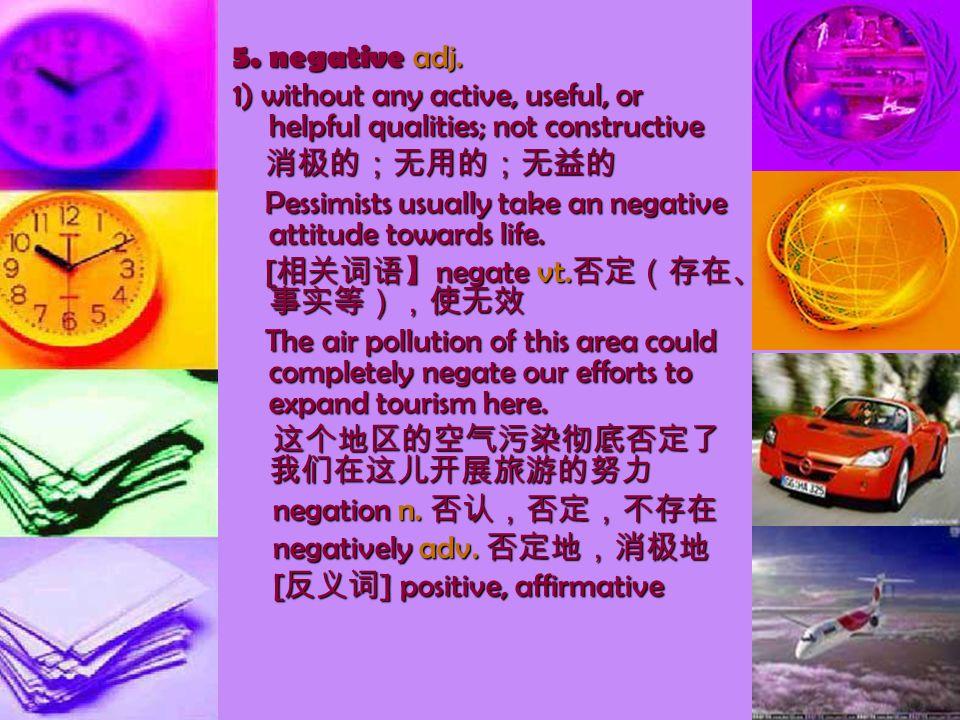 5. negative adj. 1) without any active, useful, or helpful qualities; not constructive 消极的;无用的;无益的 消极的;无用的;无益的 Pessimists usually take an negative att