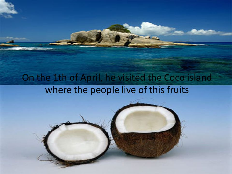 On the 1th of April, he visited the Coco island where the people live of this fruits