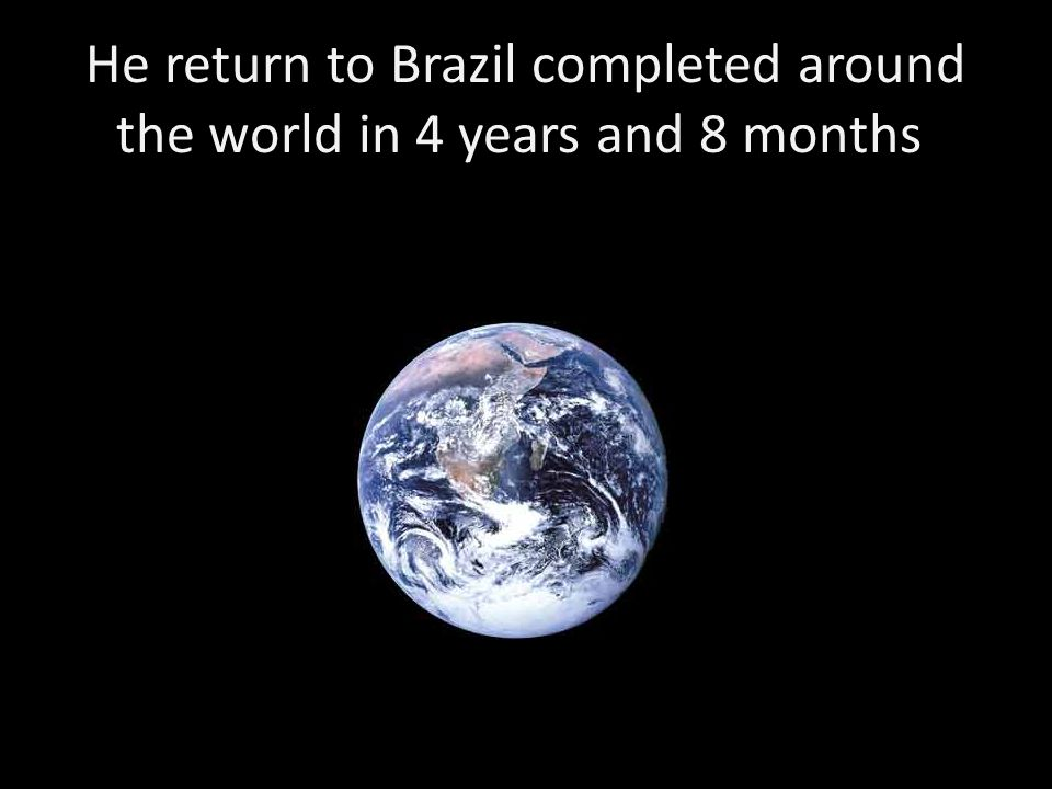 He return to Brazil completed around the world in 4 years and 8 months.