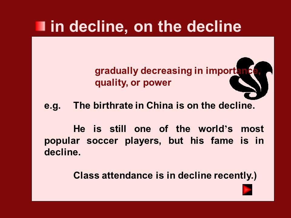 decline a gradual decrease in the quality, or importance of sth. (followed by in) e.g. The first signs of economic decline became visible in that regi