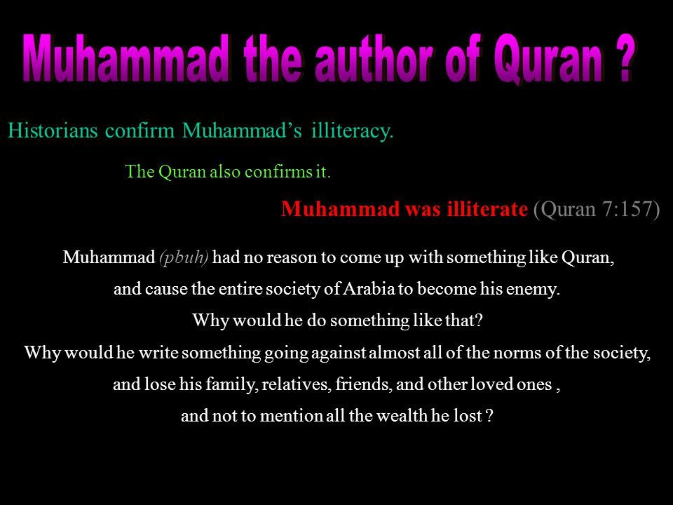 Historians confirm Muhammad's illiteracy. Muhammad was illiterate (Quran 7:157) The Quran also confirms it. Muhammad (pbuh) had no reason to come up w