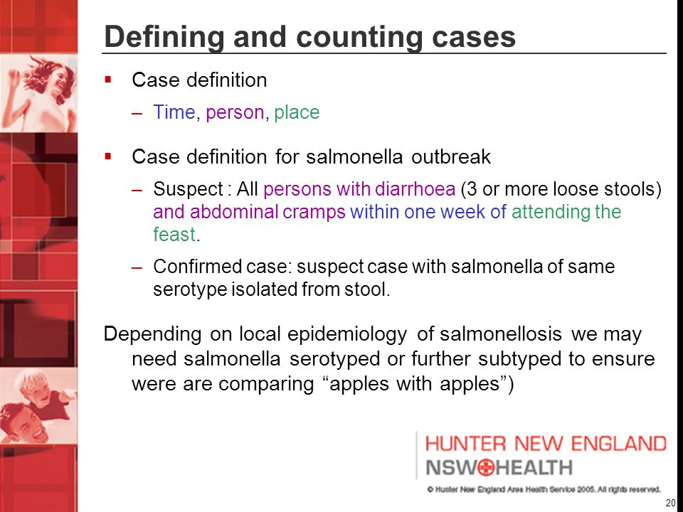 20 Defining and counting cases  Case definition –Time, person, place  Case definition for salmonella outbreak –Suspect : All persons with diarrhoea (3 or more loose stools) and abdominal cramps within one week of attending the feast.