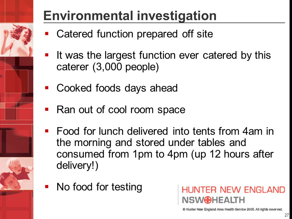 27 Environmental investigation  Catered function prepared off site  It was the largest function ever catered by this caterer (3,000 people)  Cooked foods days ahead  Ran out of cool room space  Food for lunch delivered into tents from 4am in the morning and stored under tables and consumed from 1pm to 4pm (up 12 hours after delivery!)  No food for testing