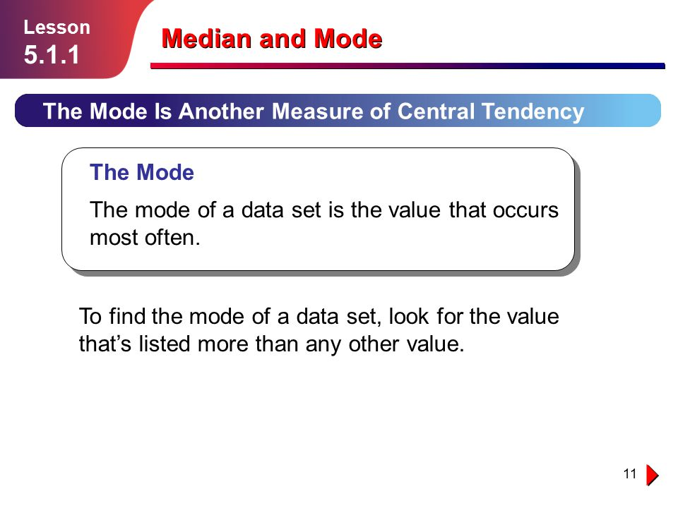 11 The Mode Is Another Measure of Central Tendency Lesson 5.1.1 Median and Mode The Mode The mode of a data set is the value that occurs most often. T