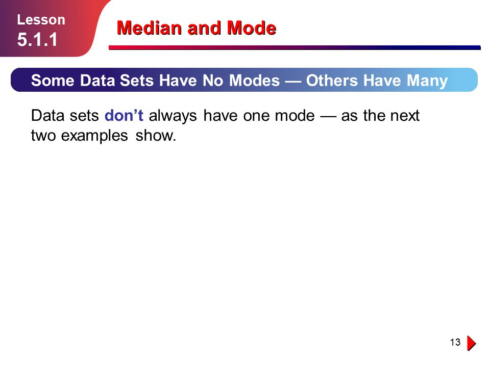 13 Some Data Sets Have No Modes — Others Have Many Lesson 5.1.1 Median and Mode Data sets don't always have one mode — as the next two examples show.