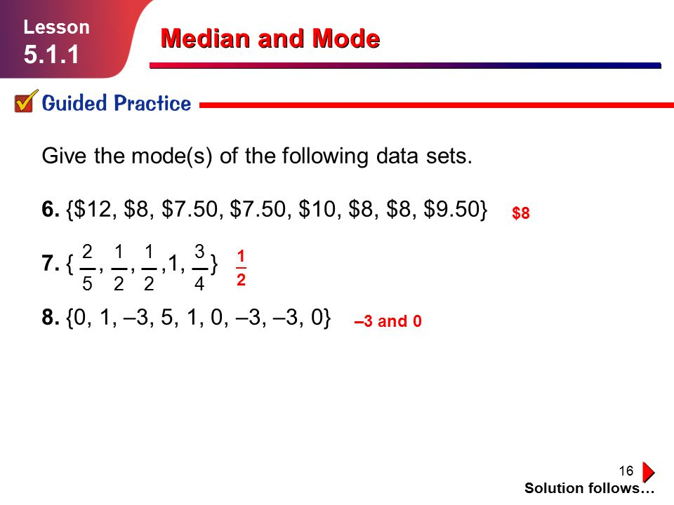 16 Guided Practice Solution follows… Lesson 5.1.1 Median and Mode Give the mode(s) of the following data sets. 6. {$12, $8, $7.50, $7.50, $10, $8, $8,