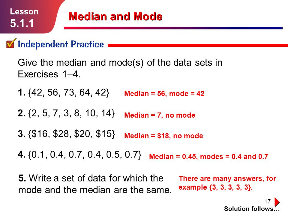 17 Median and Mode Independent Practice Solution follows… Lesson 5.1.1 Give the median and mode(s) of the data sets in Exercises 1–4. 1. {42, 56, 73,
