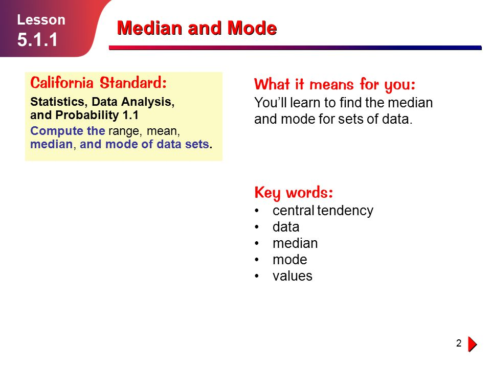 2 Lesson 5.1.1 Median and Mode California Standard: Statistics, Data Analysis, and Probability 1.1 Compute the range, mean, median, and mode of data s