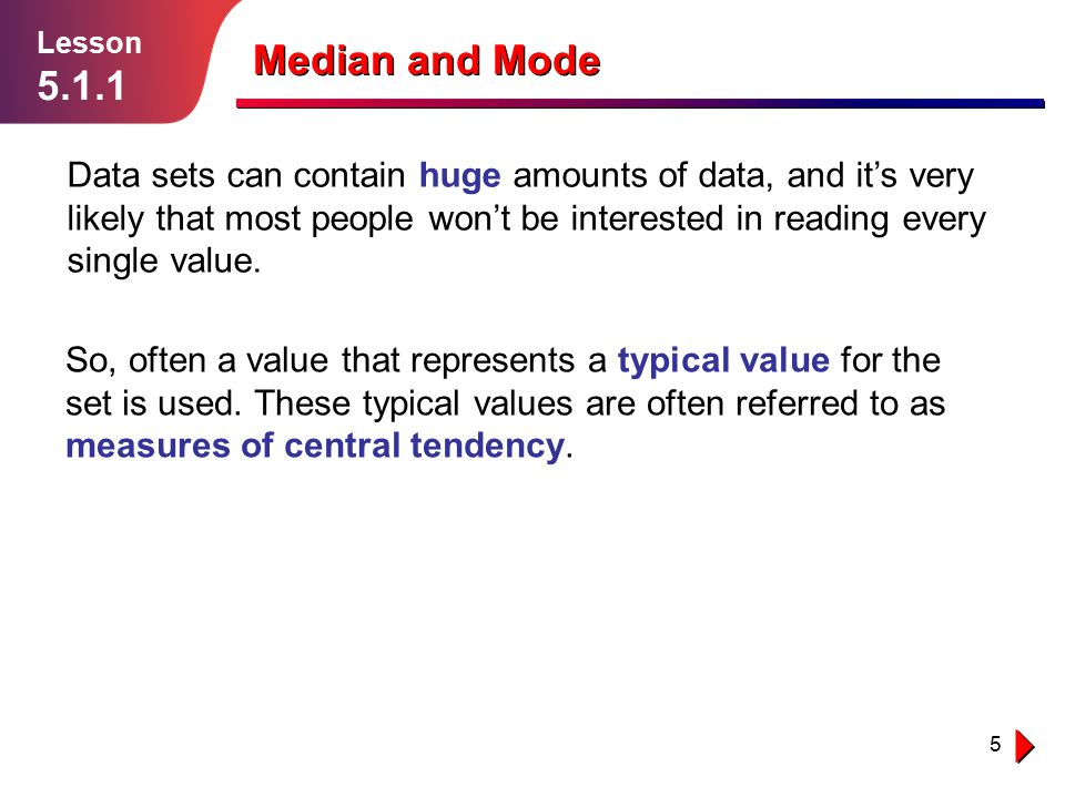 5 Lesson 5.1.1 Median and Mode Data sets can contain huge amounts of data, and it's very likely that most people won't be interested in reading every
