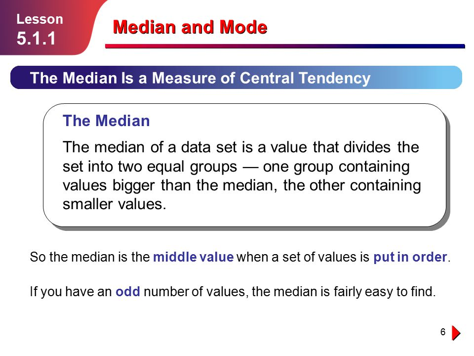 6 The Median Is a Measure of Central Tendency Lesson 5.1.1 Median and Mode So the median is the middle value when a set of values is put in order. If