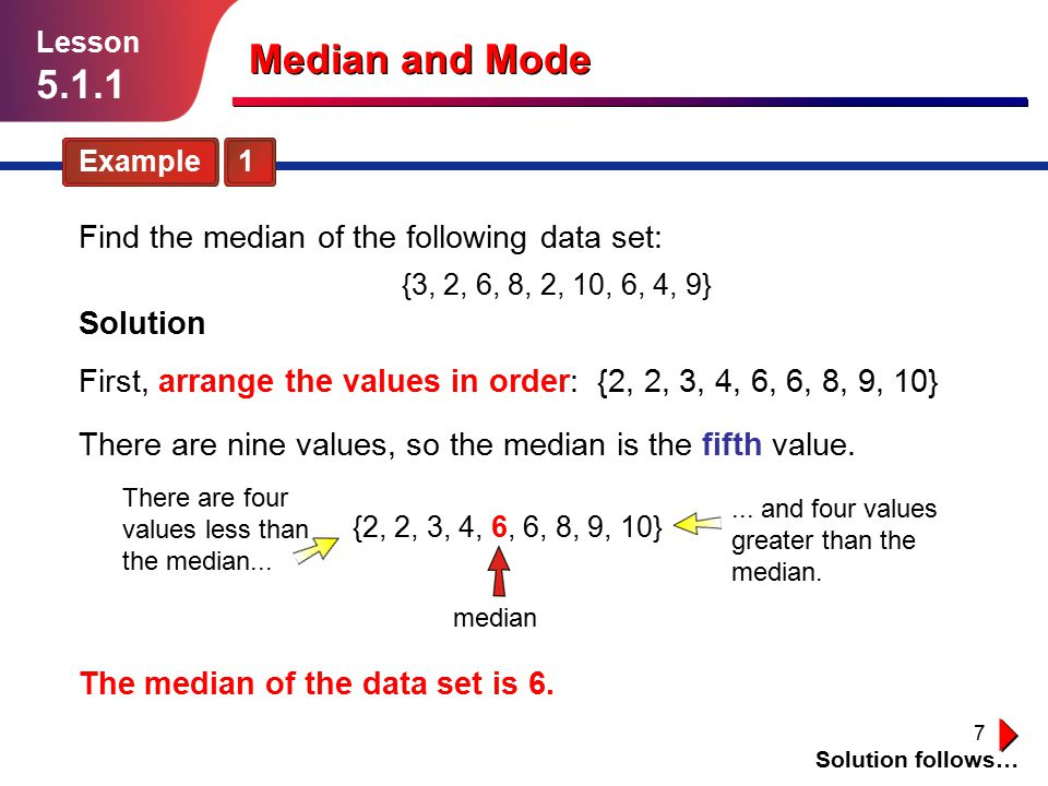 7 Example 1 Solution follows… Lesson 5.1.1 Median and Mode Find the median of the following data set: Solution First, arrange the values in order: {2,