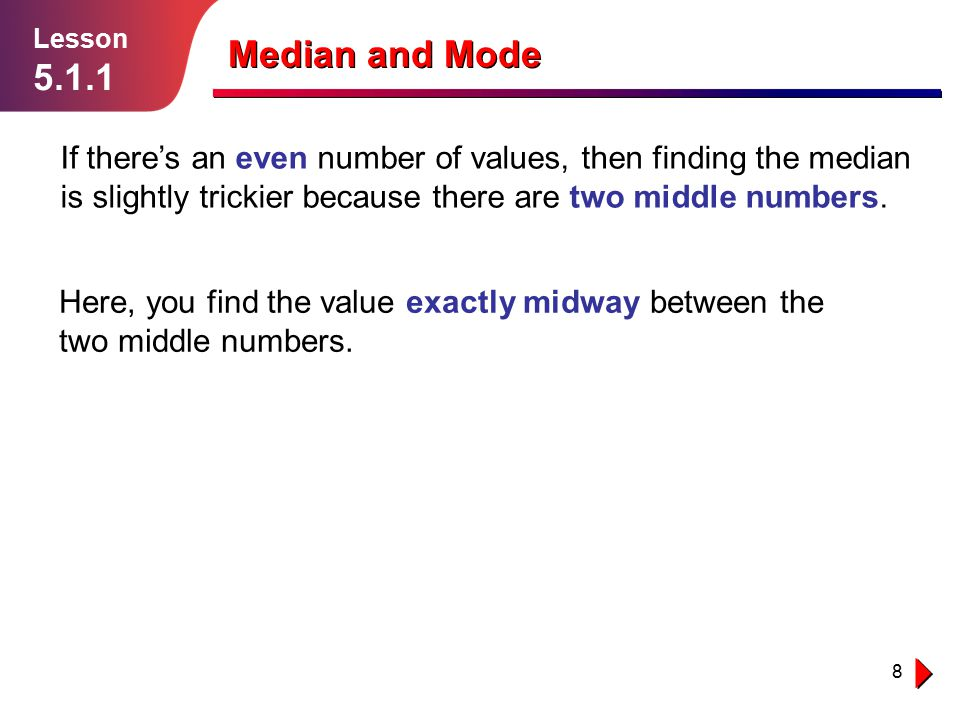 8 Lesson 5.1.1 Median and Mode If there's an even number of values, then finding the median is slightly trickier because there are two middle numbers.