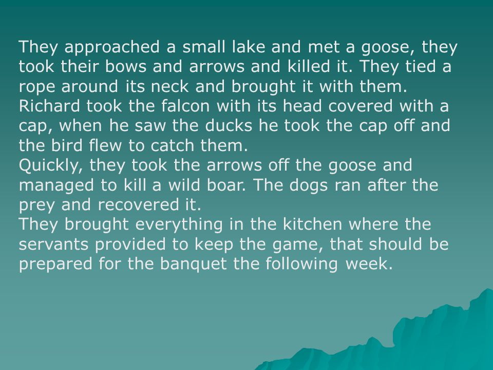 They approached a small lake and met a goose, they took their bows and arrows and killed it.