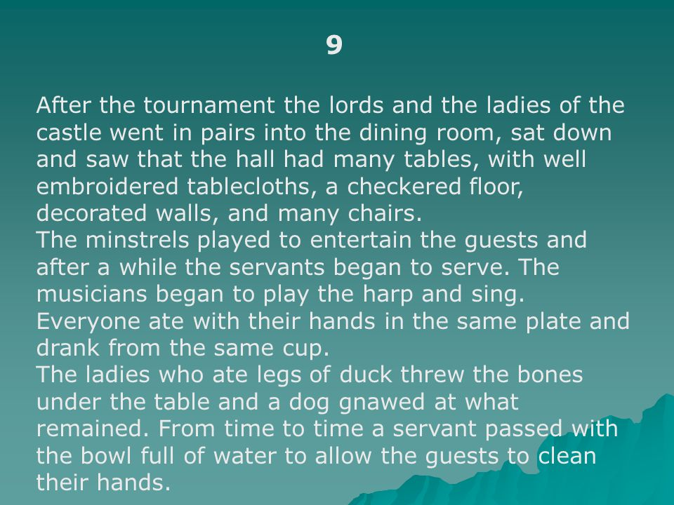 9 After the tournament the lords and the ladies of the castle went in pairs into the dining room, sat down and saw that the hall had many tables, with well embroidered tablecloths, a checkered floor, decorated walls, and many chairs.