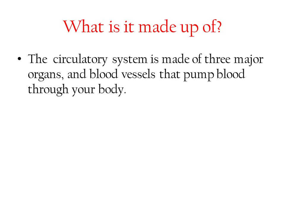 What is it made up of? The circulatory system is made of three major organs, and blood vessels that pump blood through your body.