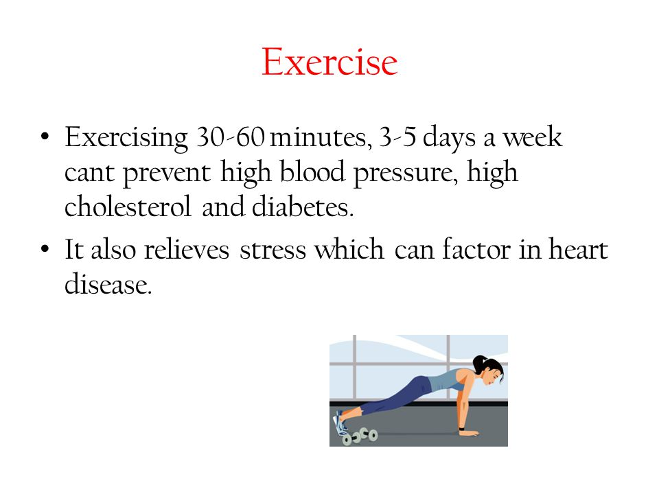 Exercise Exercising 30-60 minutes, 3-5 days a week cant prevent high blood pressure, high cholesterol and diabetes.