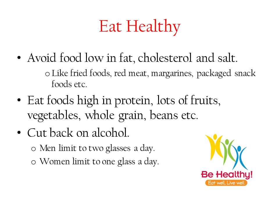 Eat Healthy Avoid food low in fat, cholesterol and salt. o Like fried foods, red meat, margarines, packaged snack foods etc. Eat foods high in protein