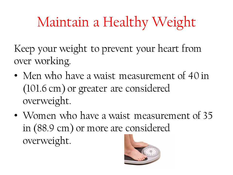 Maintain a Healthy Weight Keep your weight to prevent your heart from over working. Men who have a waist measurement of 40 in (101.6 cm) or greater ar