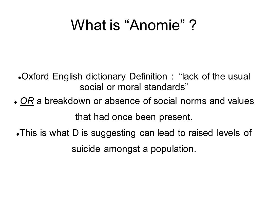 """What is """"Anomie"""" ? Oxford English dictionary Definition : """"lack of the usual social or moral standards"""" OR a breakdown or absence of social norms and"""