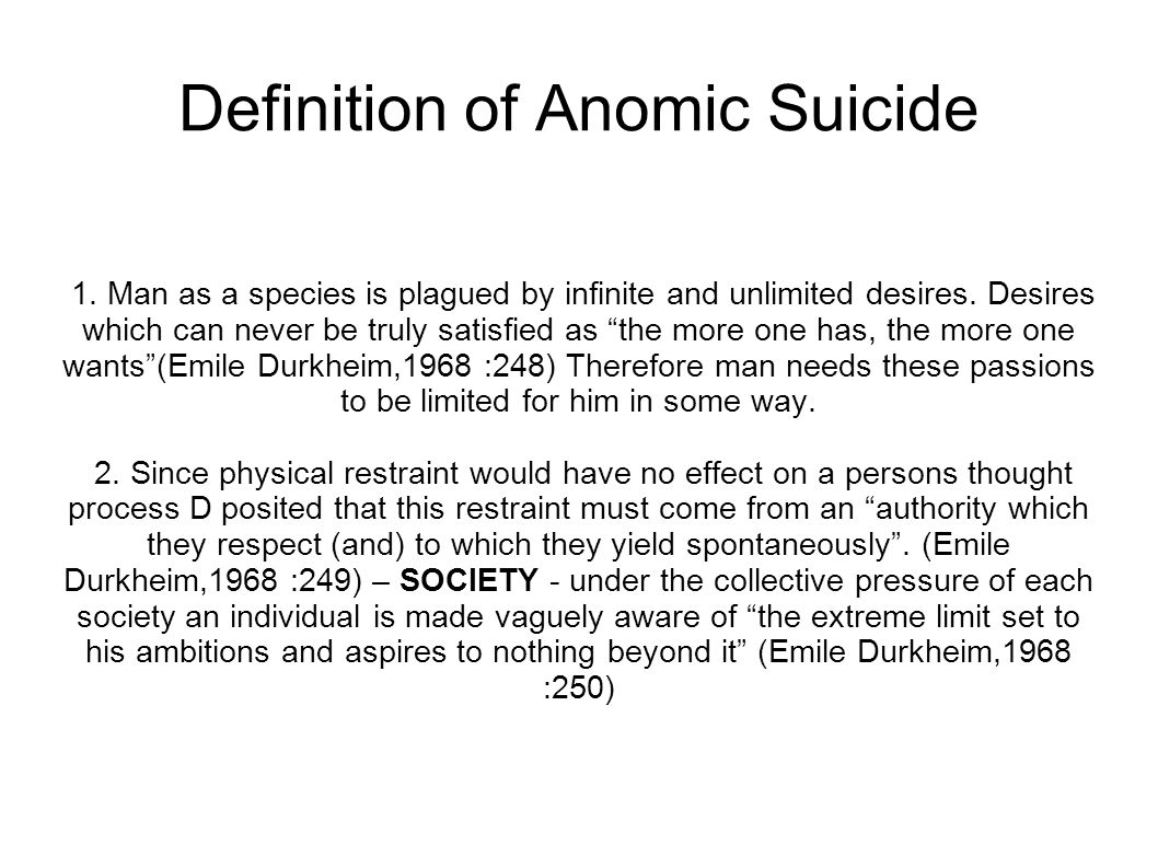 """Definition of Anomic Suicide 1. Man as a species is plagued by infinite and unlimited desires. Desires which can never be truly satisfied as """"the more"""
