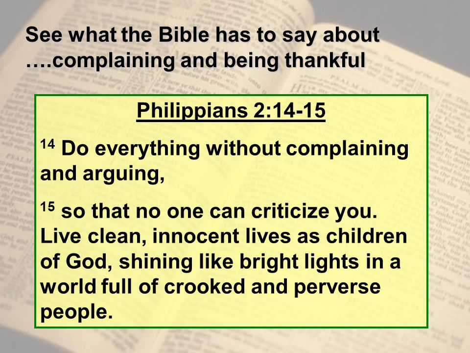 See what the Bible has to say about ….complaining and being thankful Philippians 2:14-15 14 Do everything without complaining and arguing, 15 so that no one can criticize you.