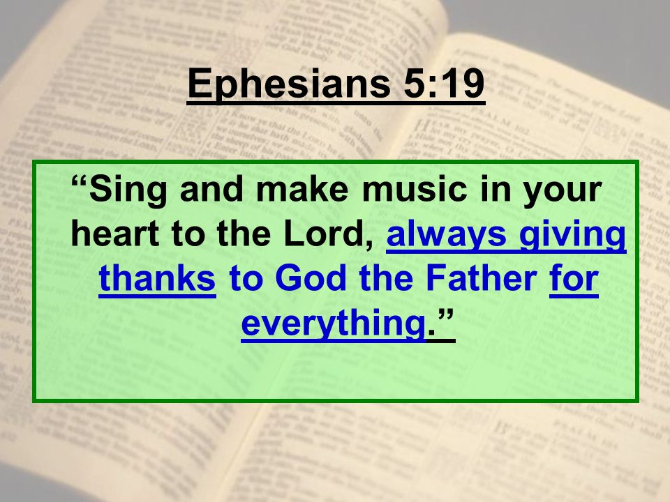 Ephesians 5:19 Sing and make music in your heart to the Lord, always giving thanks to God the Father for everything.