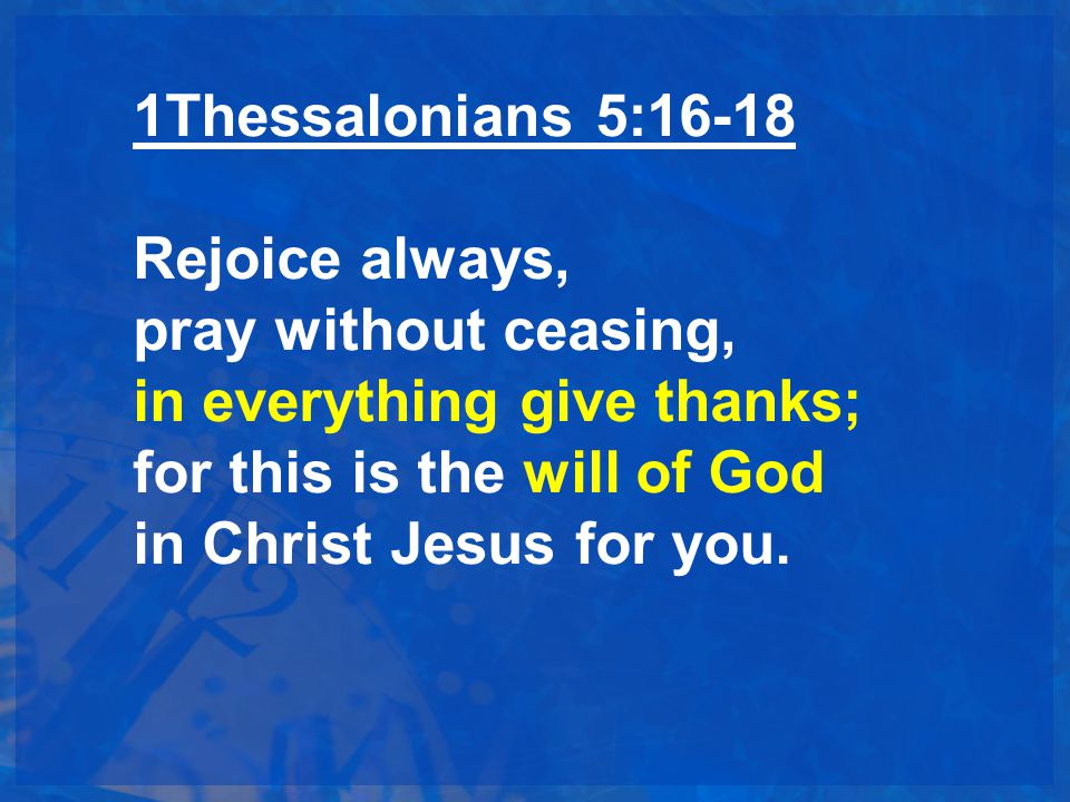 1Thessalonians 5:16-18 Rejoice always, pray without ceasing, in everything give thanks; for this is the will of God in Christ Jesus for you.