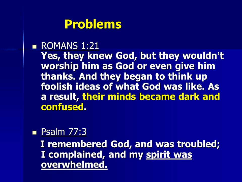 Problems ROMANS 1:21 Yes, they knew God, but they wouldn ' t worship him as God or even give him thanks.