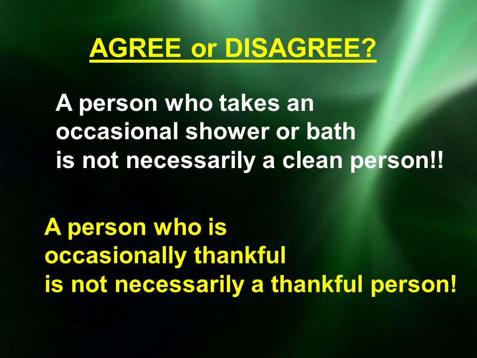 AGREE or DISAGREE? A person who takes an occasional shower or bath is not necessarily a clean person!! A person who is occasionally thankful is not ne