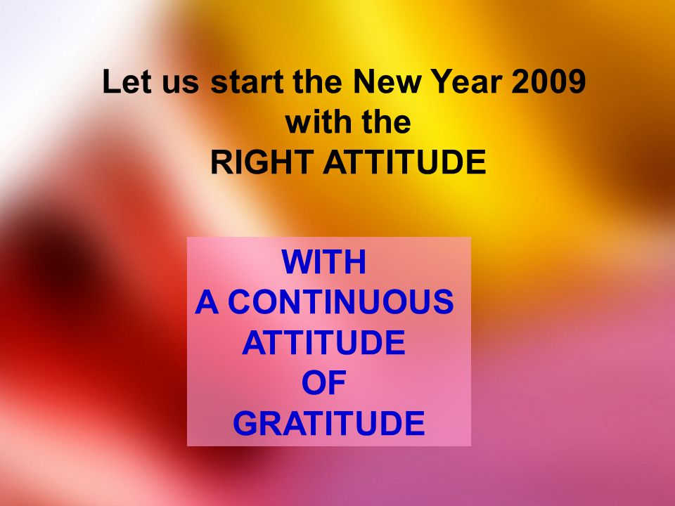Let us start the New Year 2009 with the RIGHT ATTITUDE WITH A CONTINUOUS ATTITUDE OF GRATITUDE