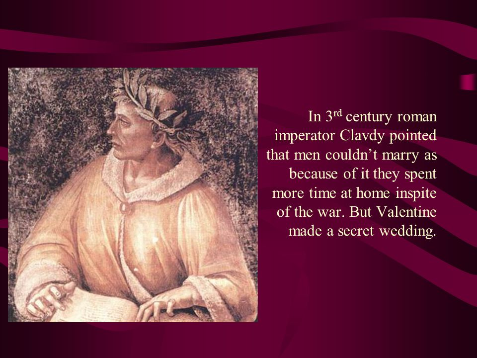 In 3 rd century roman imperator Clavdy pointed that men couldn't marry as because of it they spent more time at home inspite of the war.
