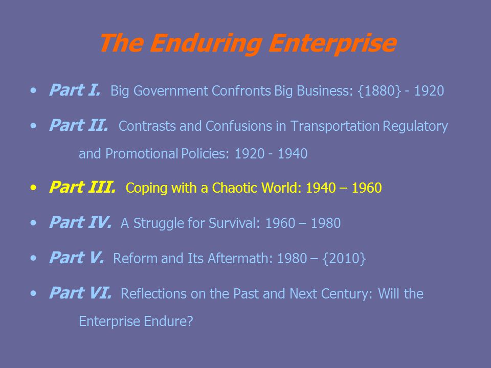The Enduring Enterprise Part I. Big Government Confronts Big Business: {1880} - 1920 Part II.