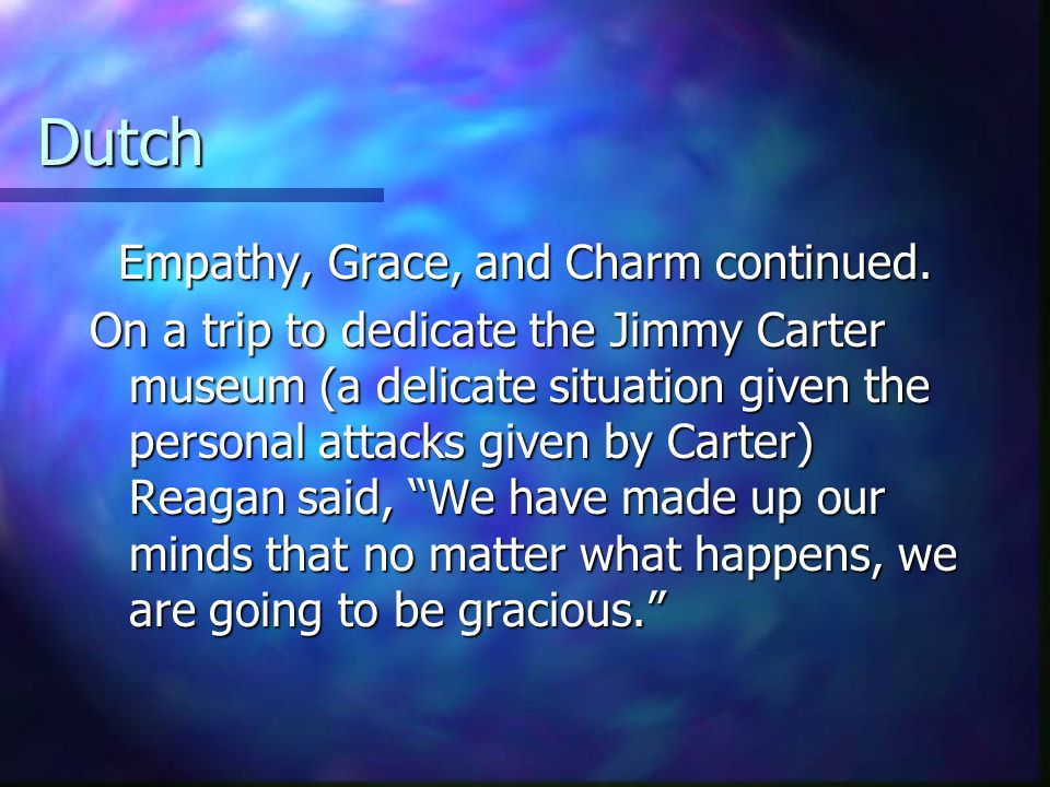Dutch Empathy, Grace, and Charm By developing a knack for putting yourself in someone else's shoes, it helps you relate better to others and perhaps understand why they think as they do, even though they come from a background much different than yours. –Ronald Reagan By developing a knack for putting yourself in someone else's shoes, it helps you relate better to others and perhaps understand why they think as they do, even though they come from a background much different than yours. –Ronald Reagan