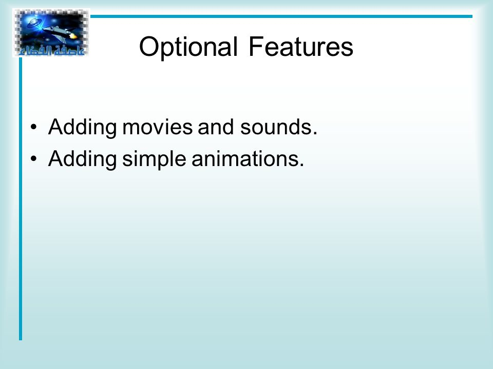 Optional Features Adding movies and sounds. Adding simple animations.