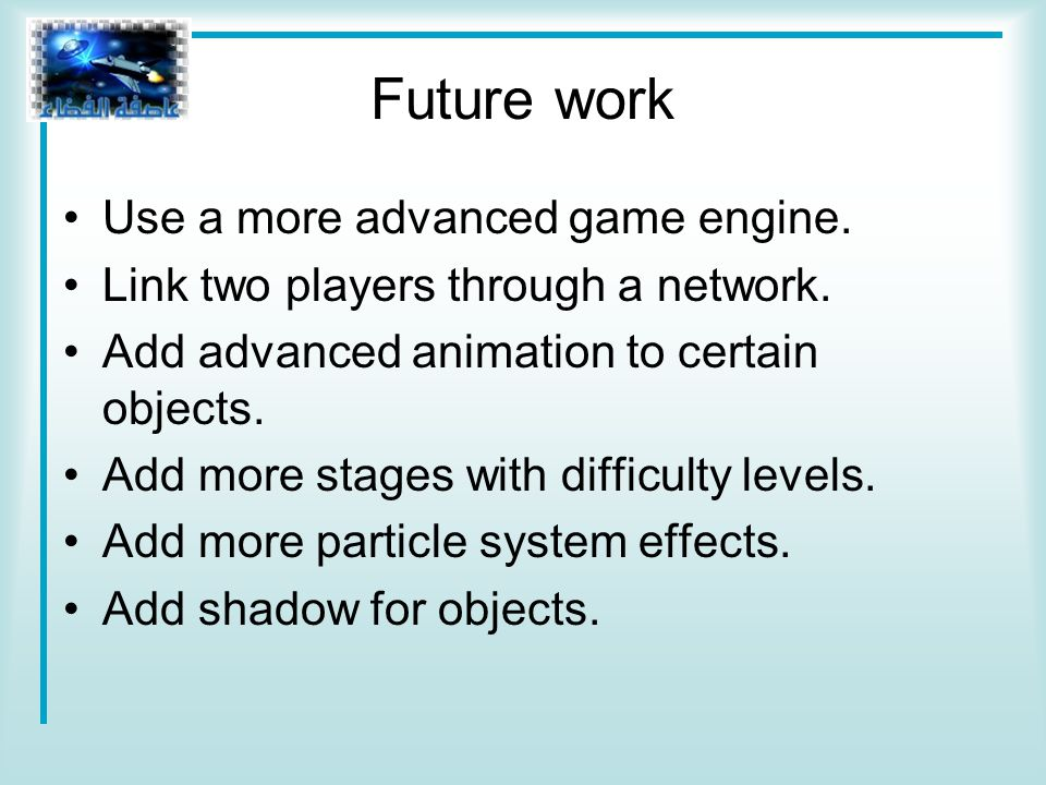 Future work Use a more advanced game engine. Link two players through a network.