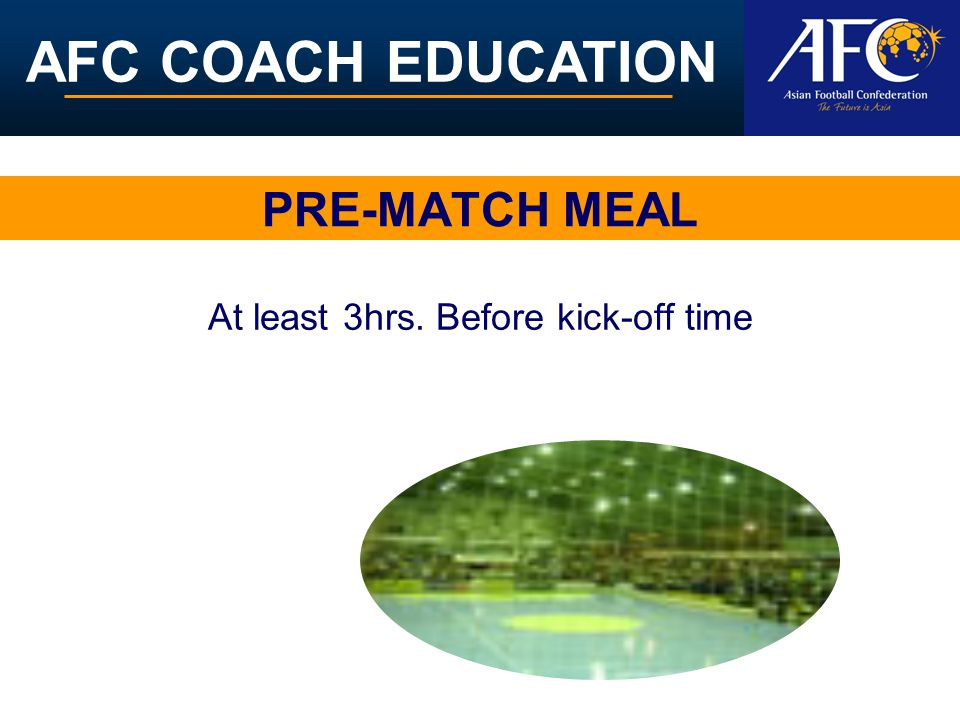 AFC COACH EDUCATION PRE-MATCH MEAL At least 3hrs. Before kick-off time
