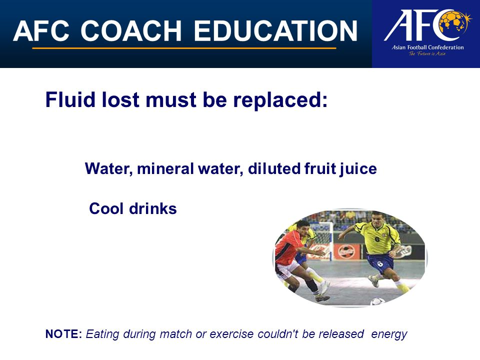 AFC COACH EDUCATION Fluid lost must be replaced: NOTE: Eating during match or exercise couldn't be released energy Water, mineral water, diluted fruit