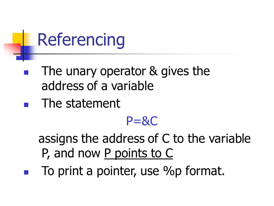 Referencing The unary operator & gives the address of a variable The statement P=&C assigns the address of C to the variable P, and now P points to C To print a pointer, use %p format.