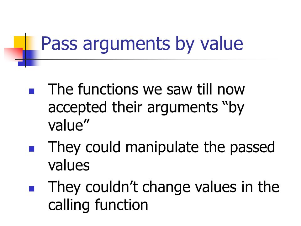 Pass arguments by value The functions we saw till now accepted their arguments by value They could manipulate the passed values They couldn't change values in the calling function