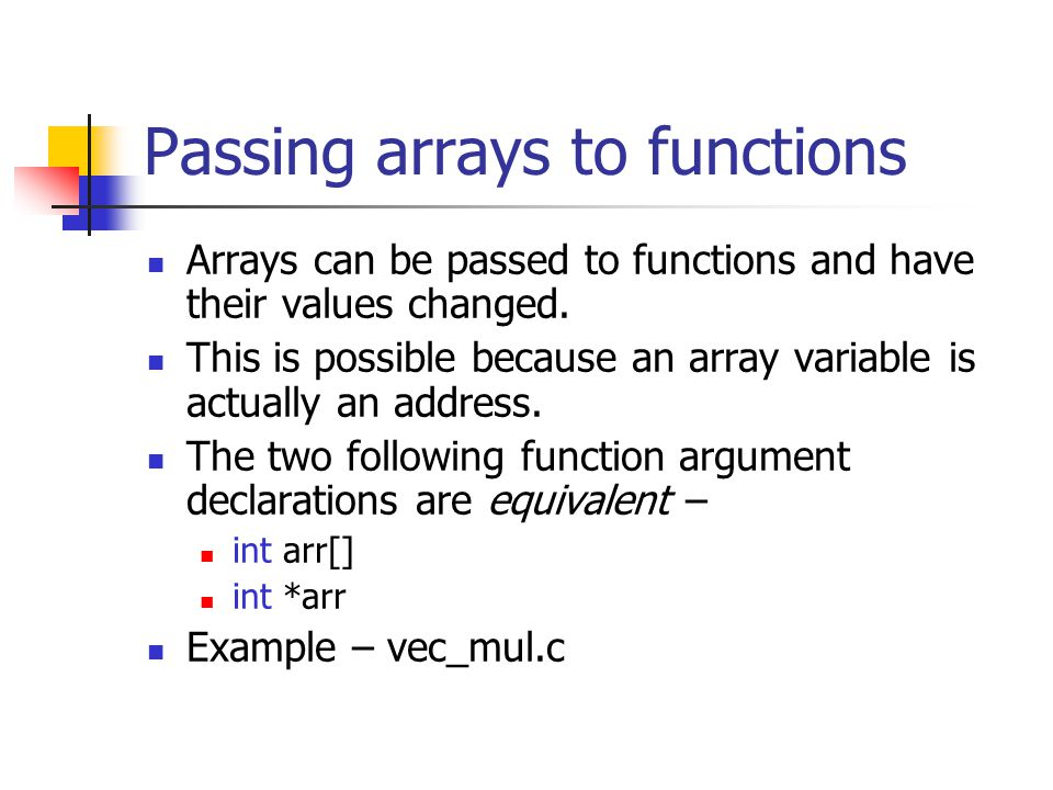 Passing arrays to functions Arrays can be passed to functions and have their values changed.