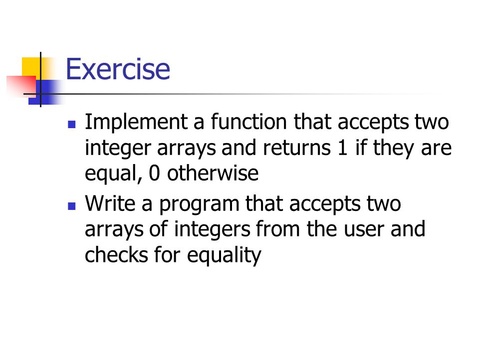 Exercise Implement a function that accepts two integer arrays and returns 1 if they are equal, 0 otherwise Write a program that accepts two arrays of integers from the user and checks for equality