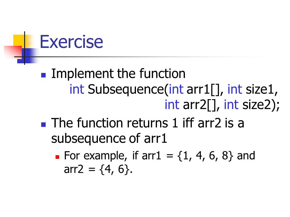 Exercise Implement the function int Subsequence(int arr1[], int size1, int arr2[], int size2); The function returns 1 iff arr2 is a subsequence of arr1 For example, if arr1 = {1, 4, 6, 8} and arr2 = {4, 6}.
