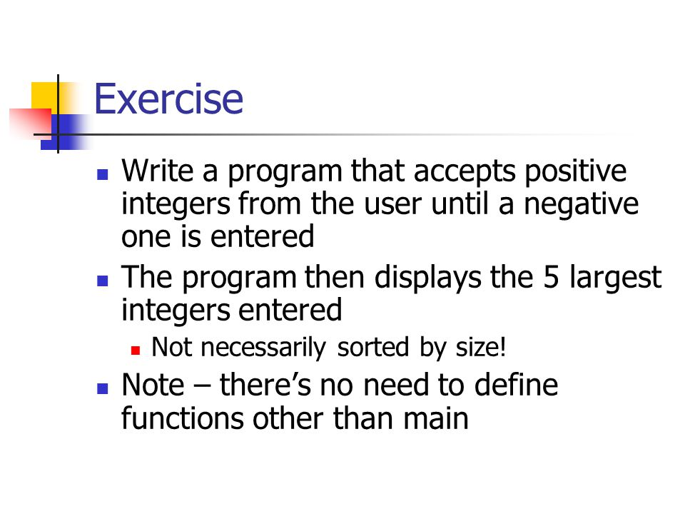 Exercise Write a program that accepts positive integers from the user until a negative one is entered The program then displays the 5 largest integers entered Not necessarily sorted by size.