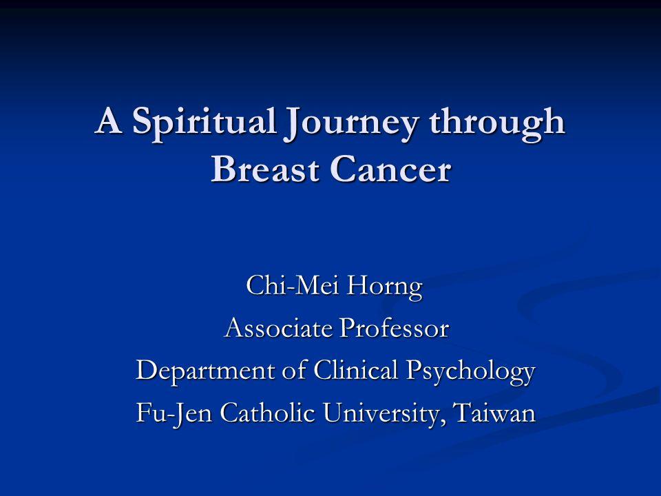 A Spiritual Journey through Breast Cancer Chi-Mei Horng Chi-Mei Horng Associate Professor Associate Professor Department of Clinical Psychology Depart